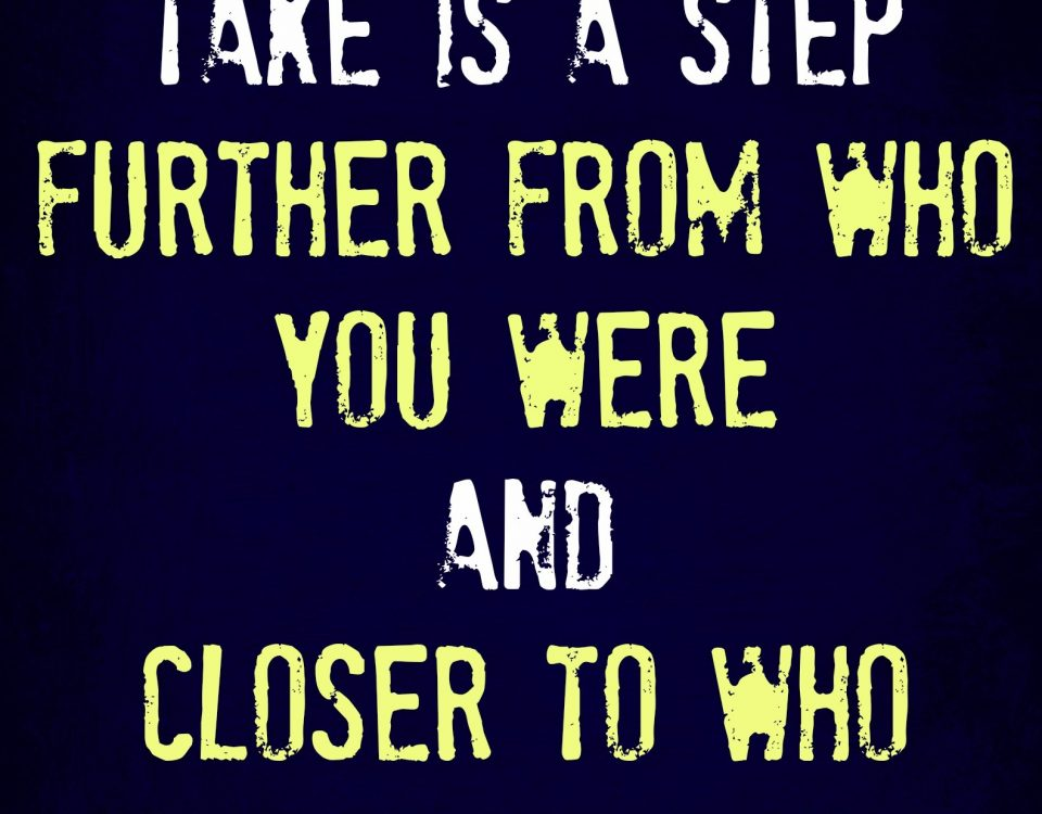 Every step you take is a step further from who you were and closer to who you are becoming