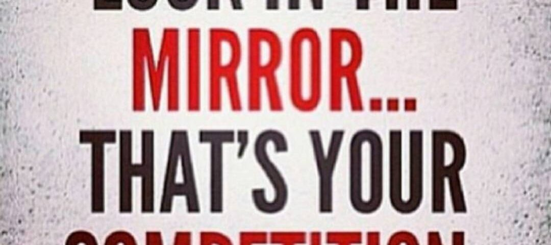 Look in the mirror that is your competition