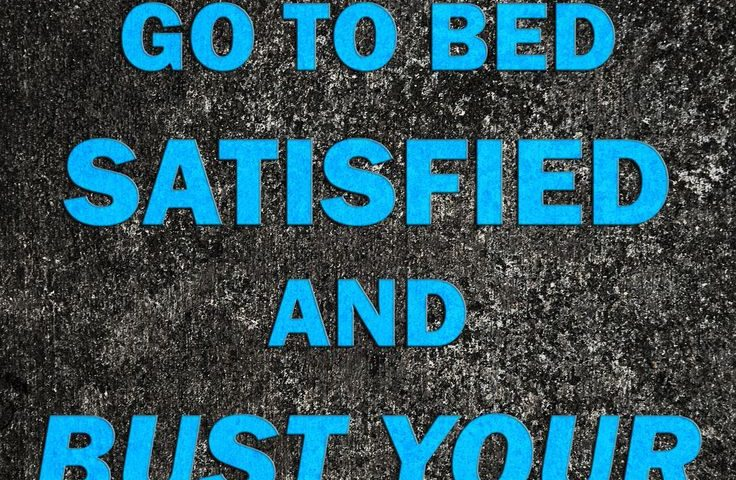 Wake up motivated go to bed satisfied and bust your ass in the middle