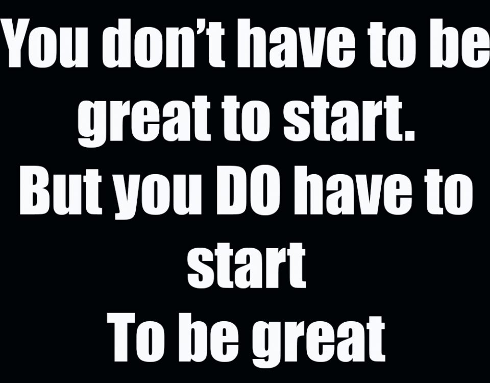 You do not have to be great to start. But you do have to start to be great